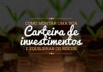 Como montar uma boa carteira de investimentos e equilibrar os riscos