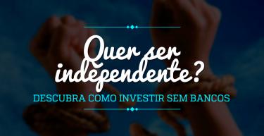 Quer ser independente? Descubra como investir sem bancos