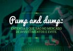 Pump and dump: entenda o que são no mercado de investimentos e evite