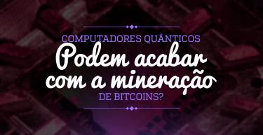 Computadores quânticos podem acabar com a mineração de bitcoins?