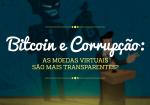 Bitcoin e corrupção: as moedas virtuais são mais transparentes?