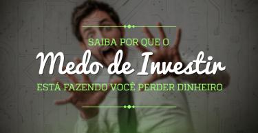 Saiba por que o medo de investir está fazendo você perder dinheiro