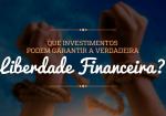 Que investimentos podem garantir a verdadeira liberdade financeira?