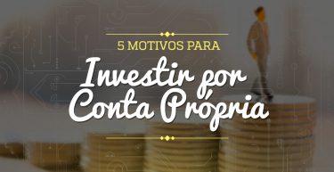5 motivos para investir por conta própria