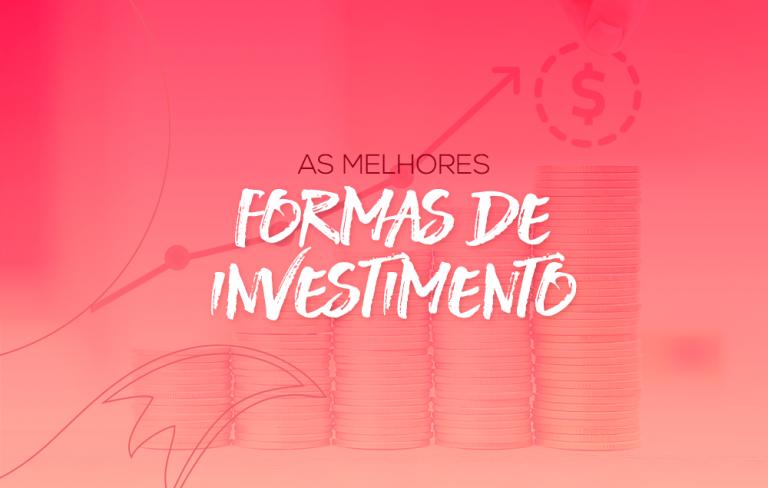 Quais as melhores formas de investimento?