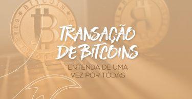 Transação de Bitcoins: entenda de uma vez por todas como funciona!