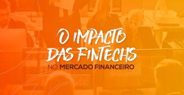 Entenda o impacto das fintechs no mercado financeiro