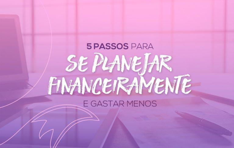 Aprenda em 5 passos como se planejar financeiramente e gastar menos