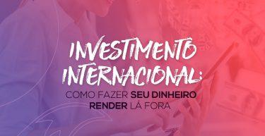 Investimento internacional: saiba como fazer seu dinheiro render lá fora