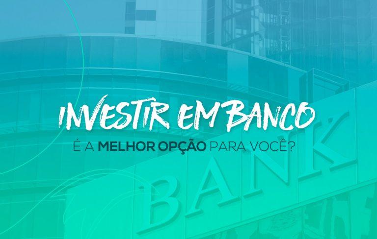 Investir em banco é a melhor opção para você? Descubra agora